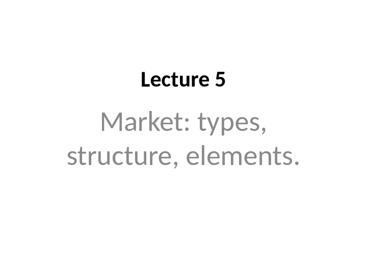 Lecture 5 Market: types,  structure, elements.