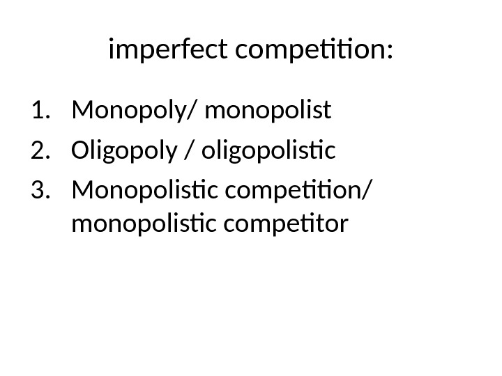 imperfect competition: 1. Monopoly/ monopolist 2. Oligopoly / oligopolistic 3. Monopolistic competition/ monopolistic competitor