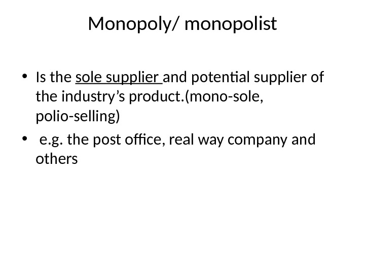 Monopoly/ monopolist • Is the sole supplier and potential supplier of the industry's product. (mono-sole,