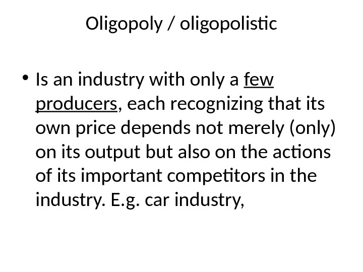 Oligopoly / oligopolistic • Is an industry with only a few producers , each recognizing that