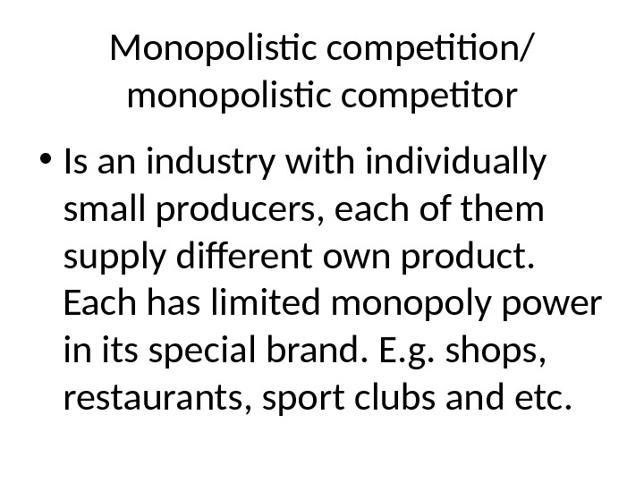 Monopolistic competition/ monopolistic competitor • Is an industry with individually small producers, each of them supply