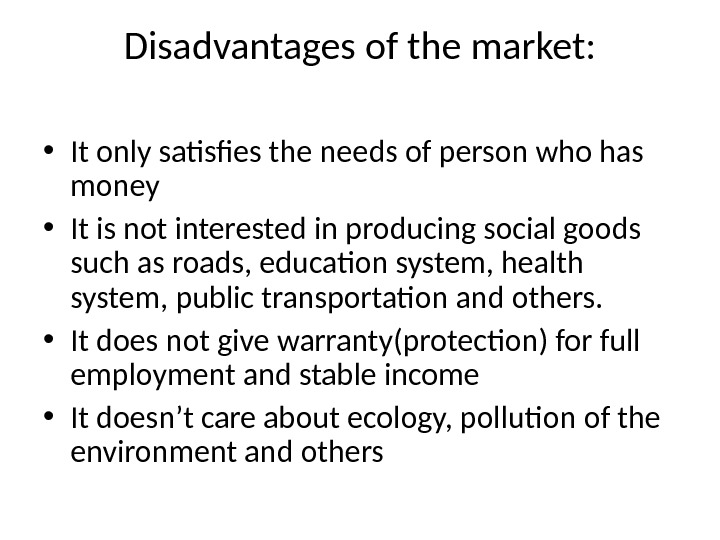 Disadvantages of the market:  • It only satisfies the needs of person who has money