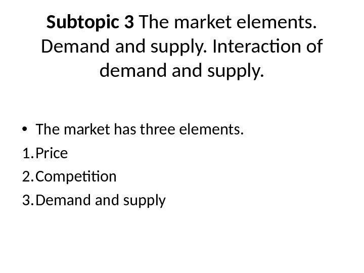Subtopic 3 The market elements.  Demand supply. Interaction of demand supply.  • The market