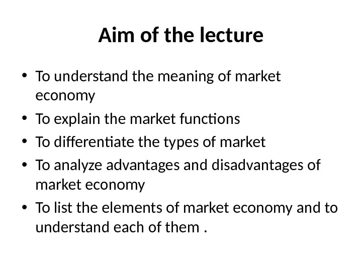 Aim of the lecture • To understand the meaning of market economy • To explain the