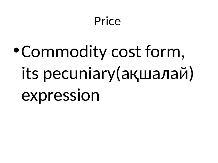 Price  • Commodity cost form,  its pecuniary( ақшалай ) expression