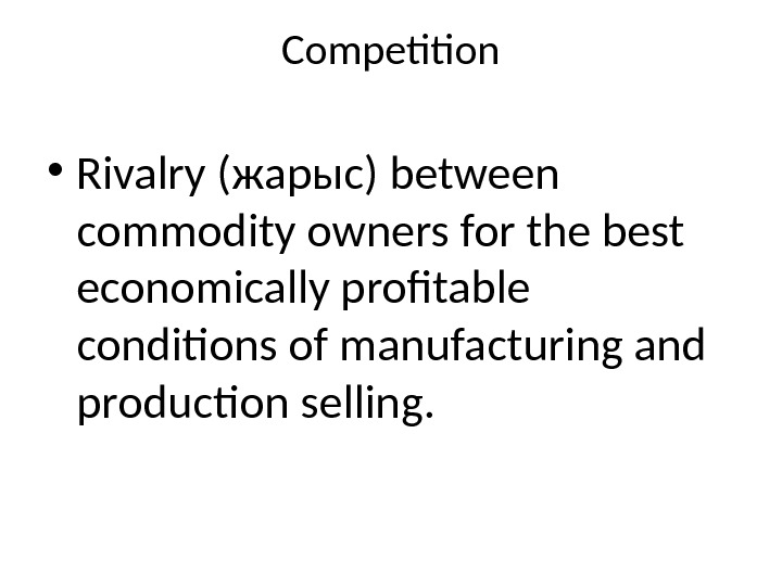 Competition • Rivalry ( жарыс ) between commodity owners for the best economically profitable conditions of