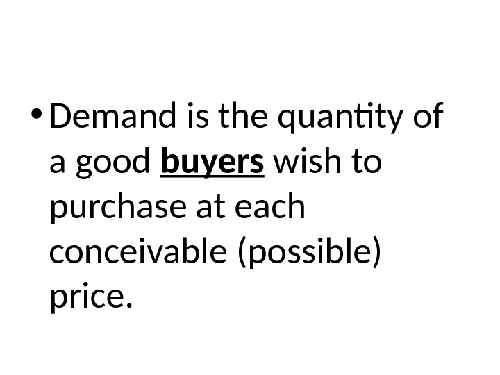 • Demand is the quantity of a good buyers wish to purchase at each conceivable