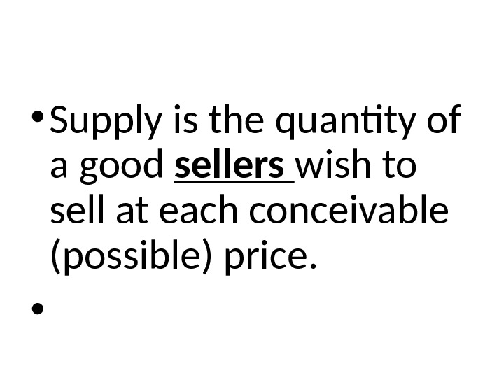 • Supply is the quantity of a good sellers wish to sell at each conceivable