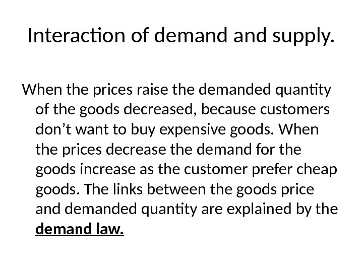 Interaction of demand supply. When the prices raise the demanded quantity of the goods decreased, because