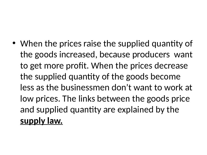 • When the prices raise the supplied quantity of the goods increased, because producers want