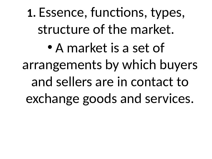 1.  Essence, functions, types,  structure of the market.  • A market is a