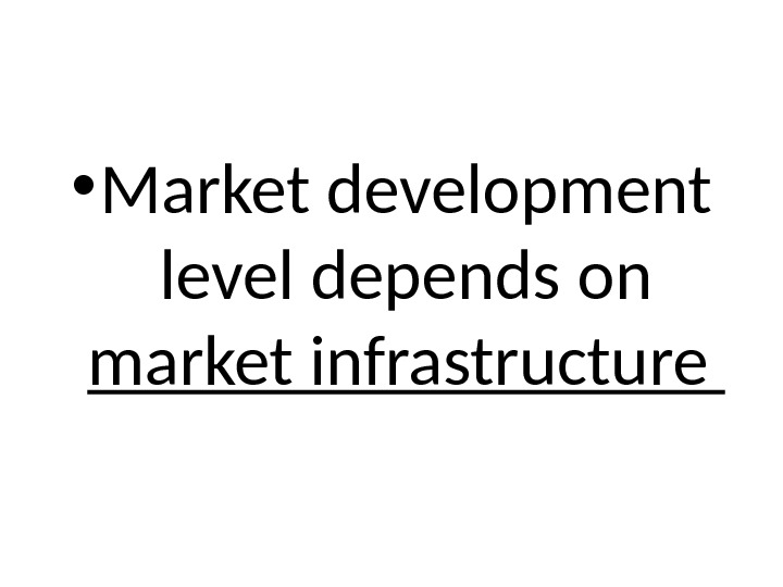 • Market development level depends on market infrastructure