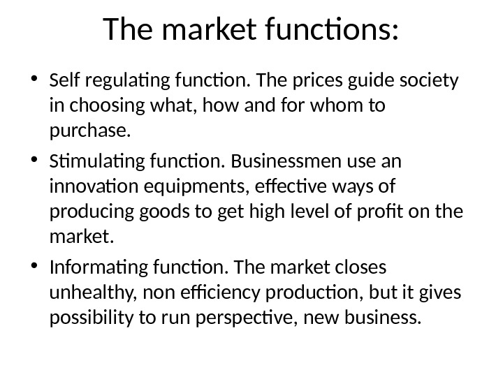 The market functions:  • Self regulating function. The prices guide society in choosing what, how