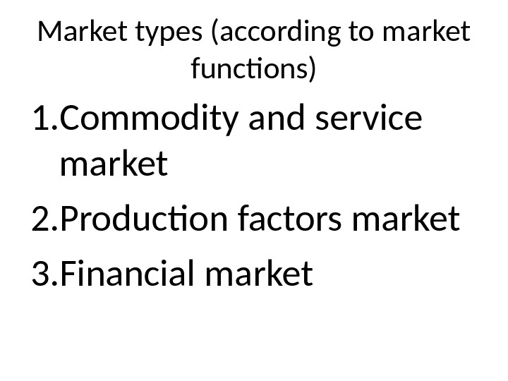 Market types (according to market functions) 1. Commodity and service market 2. Production factors market 3.