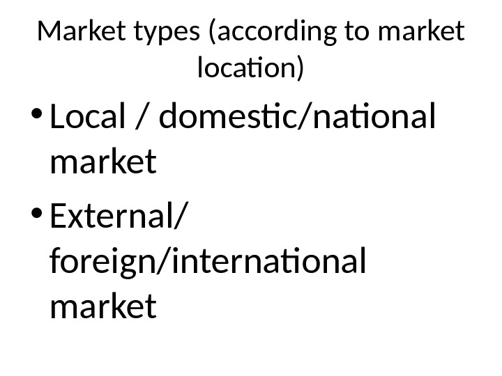 Market types (according to market location) • Local / domestic/national market • External/ foreign/international market