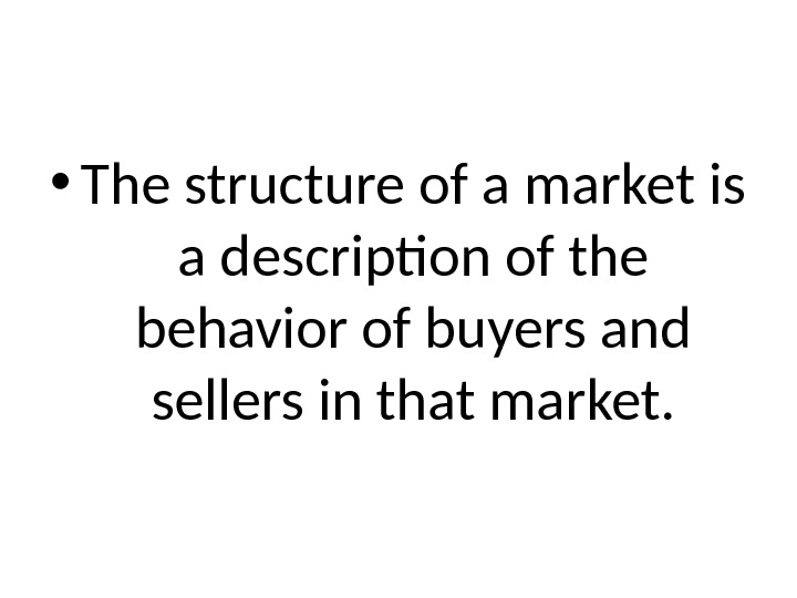 • The structure of a market is a description of the behavior of buyers and