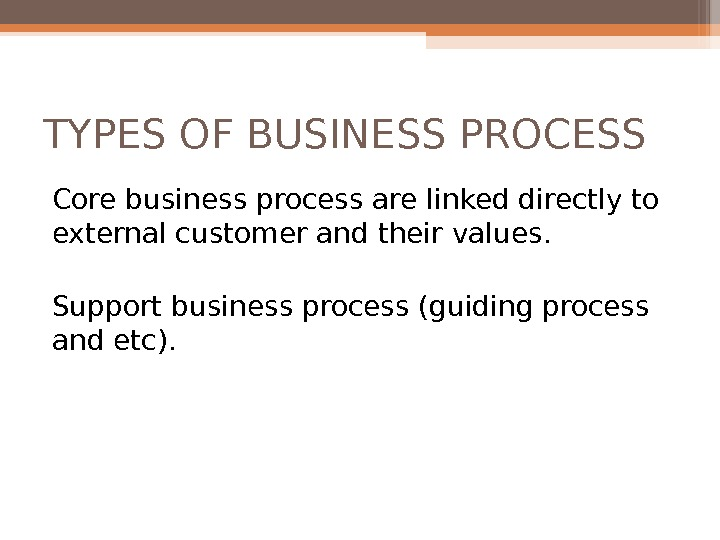 TYPES OF BUSINESS PROCESS Core business process are linked directly to external customer and their values.
