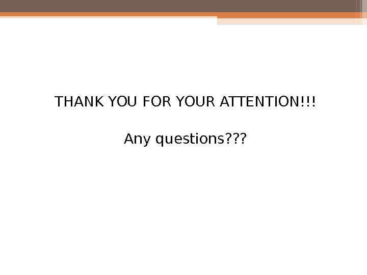 THANK YOU FOR YOUR ATTENTION!!! Any questions? ? ?