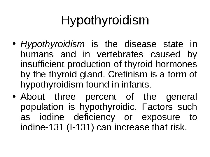 Hypothyroidism • Hypothyroidism  is the disease state in humans and in vertebrates caused by insufficient