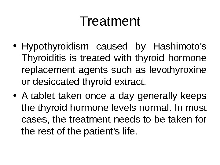 Treatment • Hypothyroidism caused by Hashimoto's Thyroiditis is treated with thyroid hormone replacement agents such as