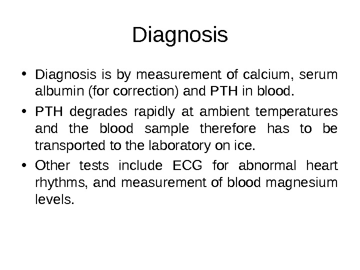 Diagnosis • Diagnosis is by measurement of calcium,  serum albumin (for correction) and PTH in