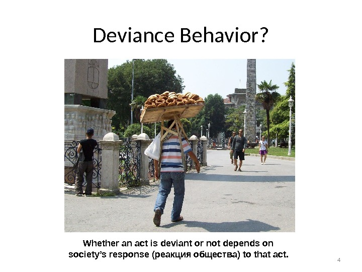 4 Deviance Behavior? Whether an act is deviant or not depends on  society's response (реакция