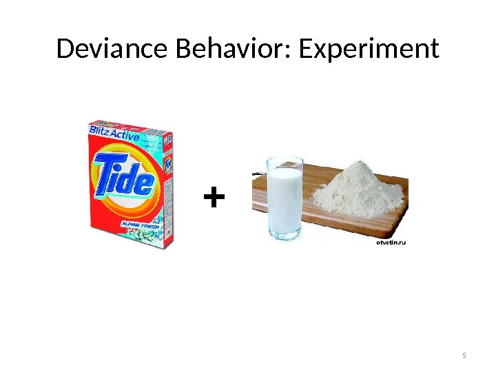 5 Deviance Behavior: Experiment +