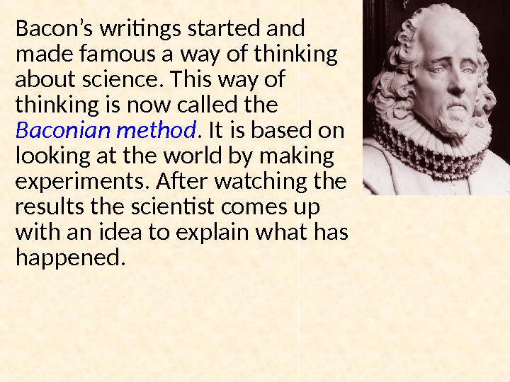 Bacon's writings started and made famous a way of thinking about science. This way of thinking