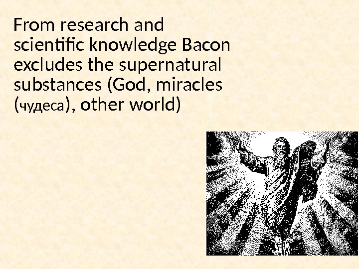 From research and scientific knowledge Bacon excludes the supernatural substances (God, miracles ( чудеса ), other