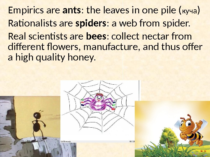Empirics are ants : the leaves in one pile ( куча ) Rationalists are spiders :