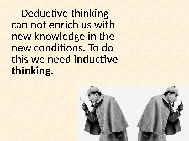 Deductive thinking can not enrich us with new knowledge in the new conditions. To do this