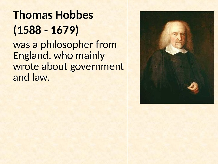 Thomas Hobbes (1588 - 1679)  was a philosopher from England, who mainly wrote about government
