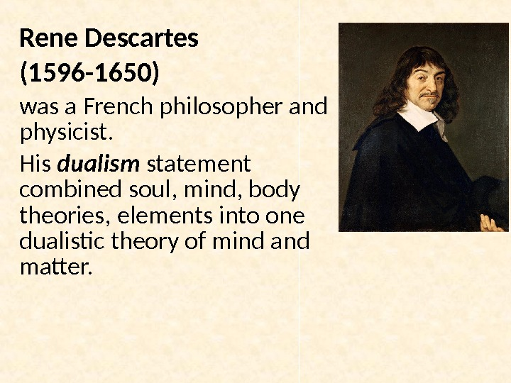 Rene Descartes (1596 -1650)  was a French philosopher and physicist.  His dualism statement combined