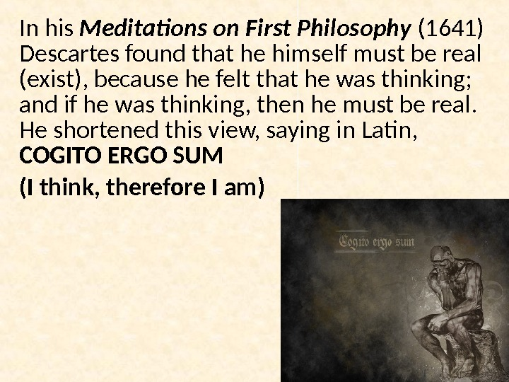 In his Meditations on First Philosophy (1641) Descartes found that he himself must be real (exist),