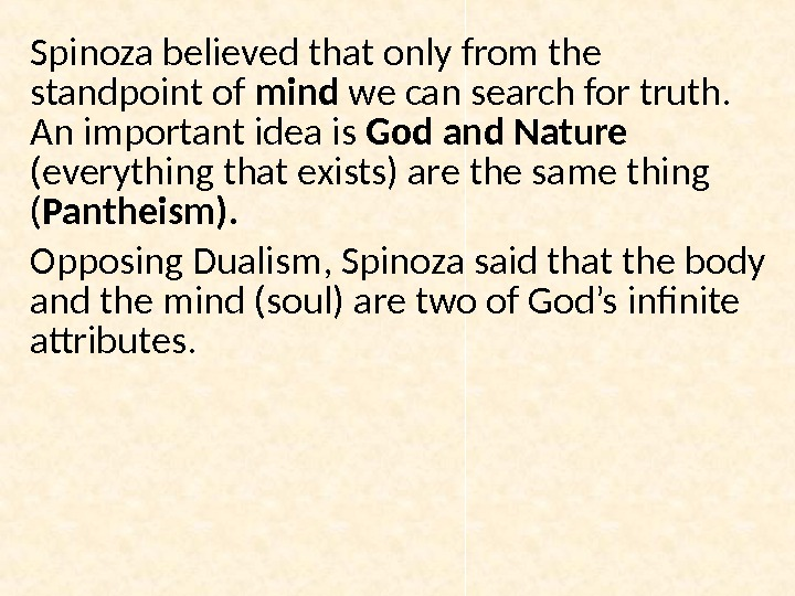 Spinoza believed that only from the standpoint of mind we can search for truth.  An