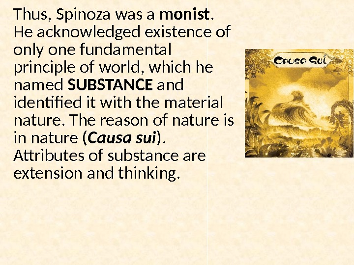 Thus, Spinoza was a monist.  He acknowledged existence of only one fundamental principle of world,
