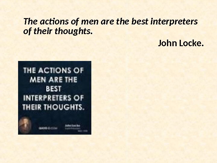 The actions of men are the best interpreters of their thoughts.  John Locke.