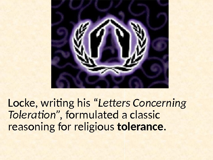 "Locke, writing his "" Letters Concerning Toleration"",  formulated a classic reasoning for religious tolerance."