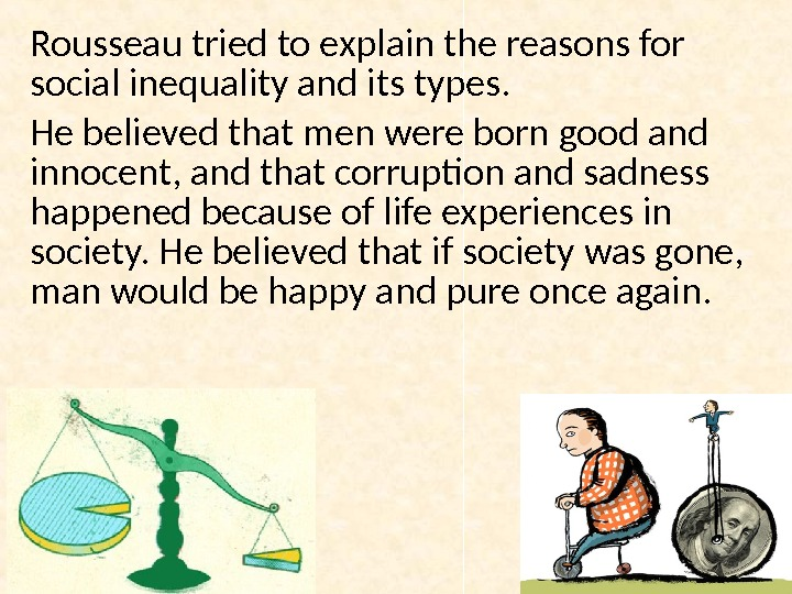 Rousseau tried to explain the reasons for social inequality and its types. He believed that men