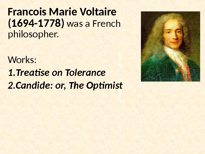 Francois Marie Voltaire (1694 -1778) was a French philosopher.  Works: 1. Treatise on Tolerance 2.