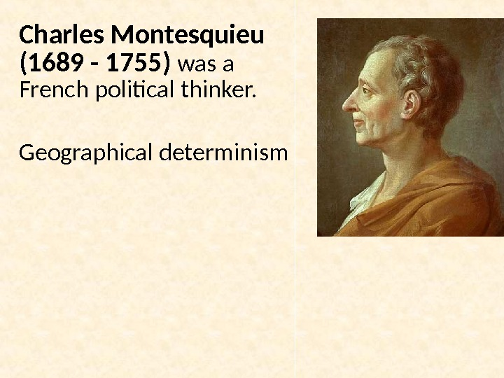 Charles Montesquieu (1689 - 1755)  was a French political thinker. Geographical determinism
