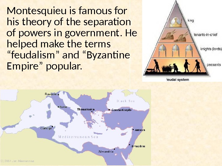 Montesquieu is famous for his theory of the separation of powers in government. He helped make