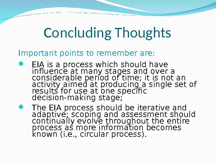 Concluding Thoughts Important points to remember are:  EIA is a process which should have influence