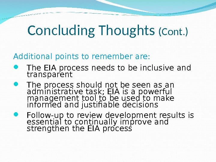 Concluding Thoughts (Cont. ) Additional points to remember are:  The EIA process needs to be