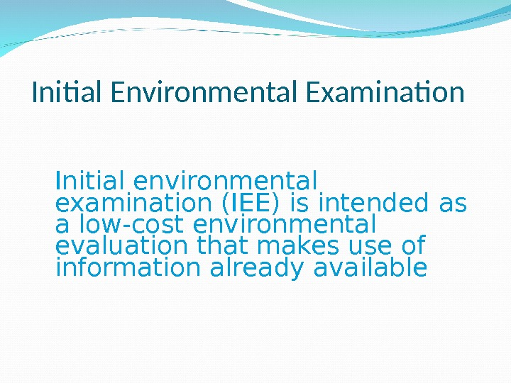 Initial environmental examination (IEE) is intended as a low-cost environmental evaluation that makes use of information