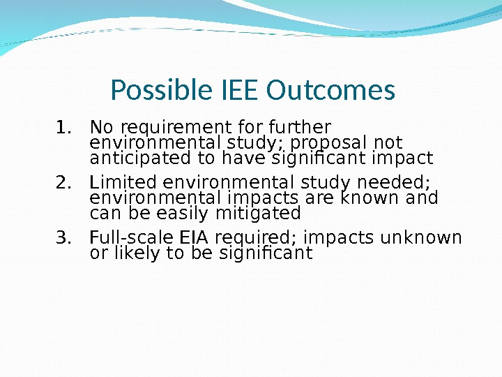 Possible IEE Outcomes 1. No requirement for further environmental study; proposal not anticipated to have significant