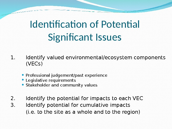 Identification of Potential Significant Issues 1.  Identify valued environmental/ecosystem components   (VECs) Professional judgement/past