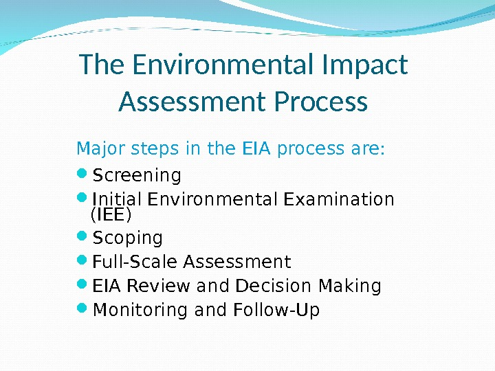 The Environmental Impact Assessment Process Major steps in the EIA process are:  Screening Initial Environmental