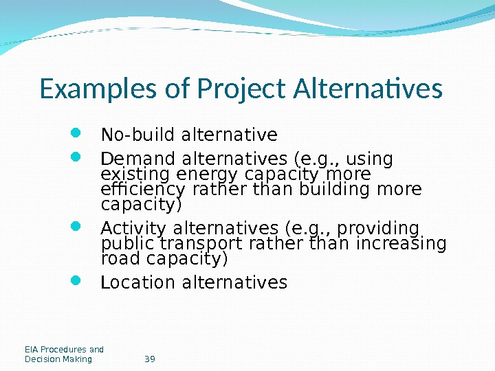 EIA Procedures and Decision Making 39 Examples of Project Alternatives No-build alternative Demand alternatives (e. g.