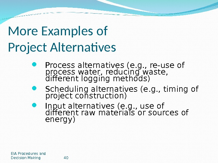 EIA Procedures and Decision Making 40 More Examples of Project Alternatives Process alternatives (e. g. ,